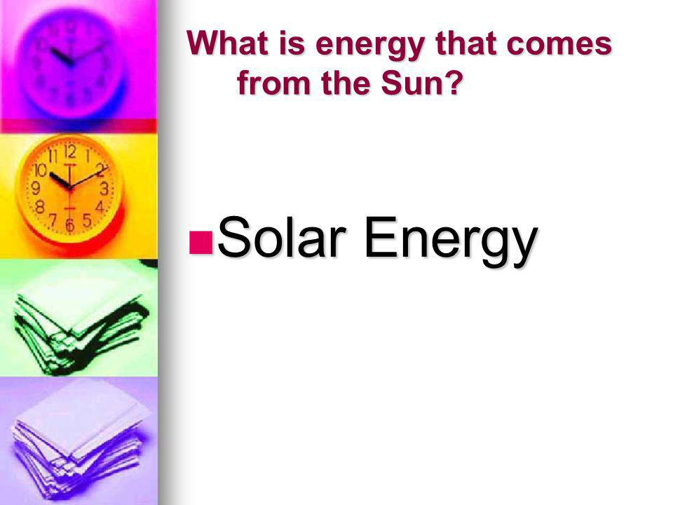 What is energy that comes from the Sun