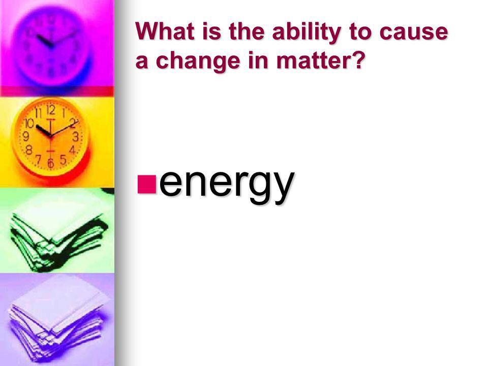 What is the ability to cause a change in matter