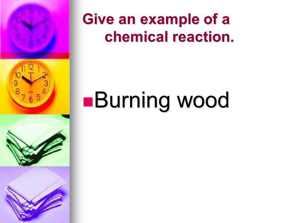 Give an example of a chemical reaction.
