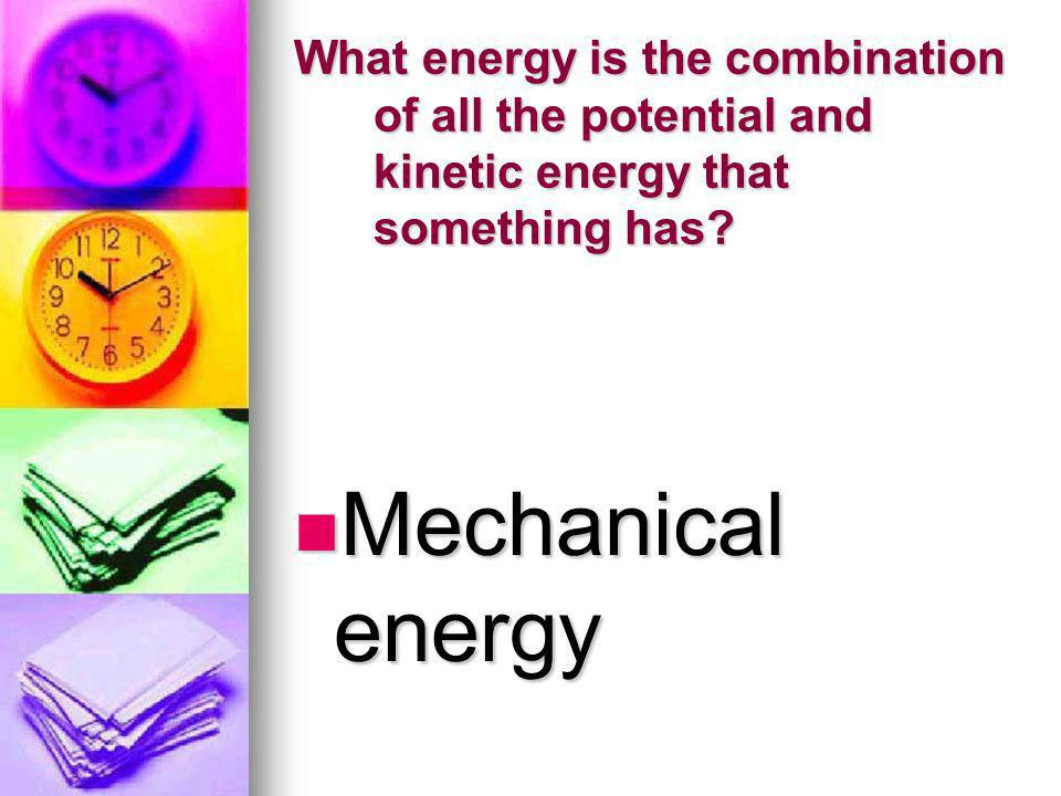 What energy is the combination of all the potential and kinetic energy that something has