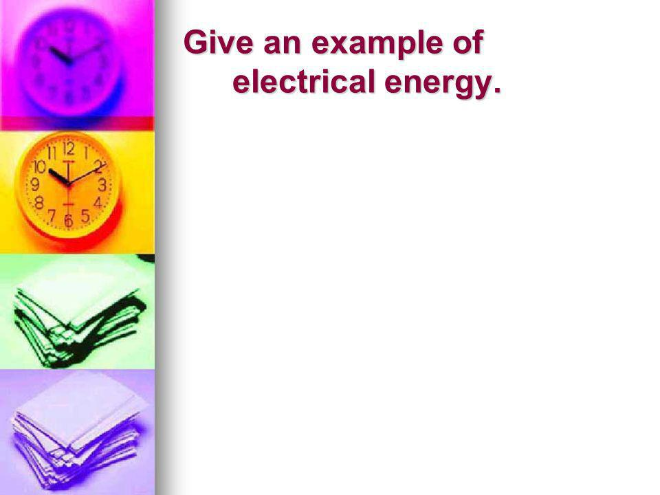 Give an example of electrical energy.