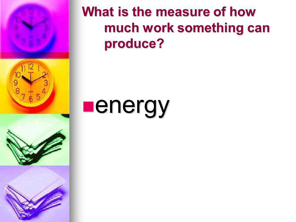 What is the measure of how much work something can produce