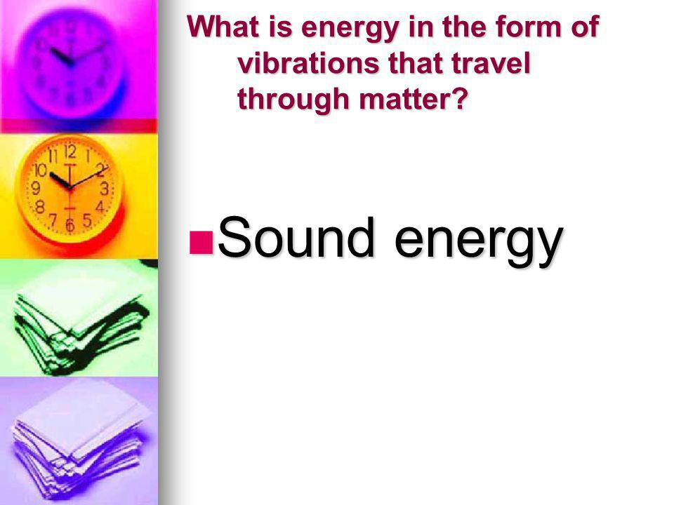 What is energy in the form of vibrations that travel through matter