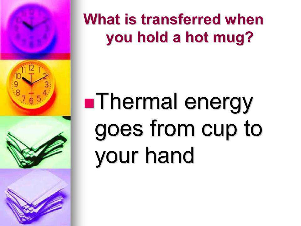 What is transferred when you hold a hot mug