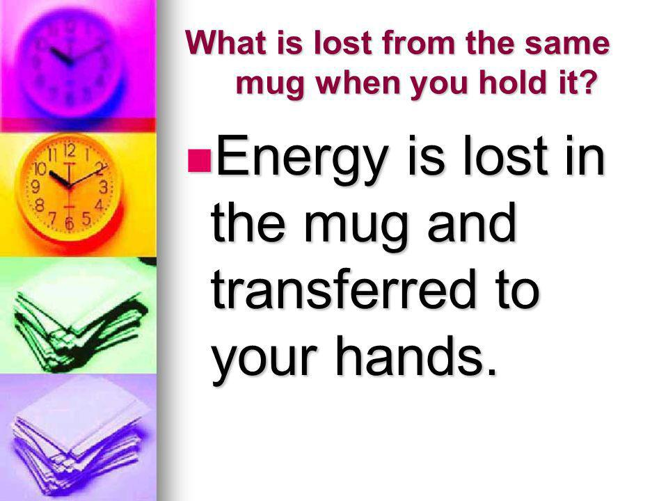 What is lost from the same mug when you hold it