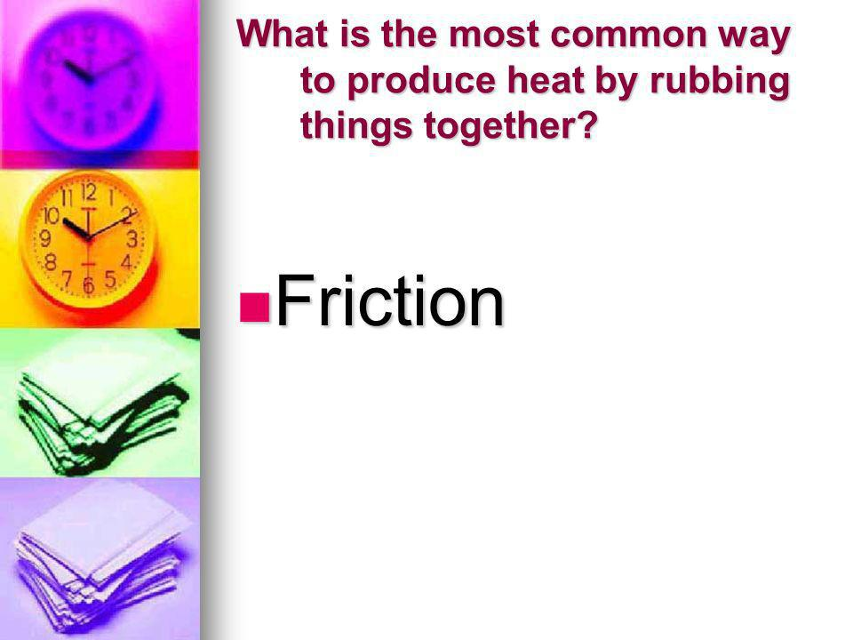 What is the most common way to produce heat by rubbing things together