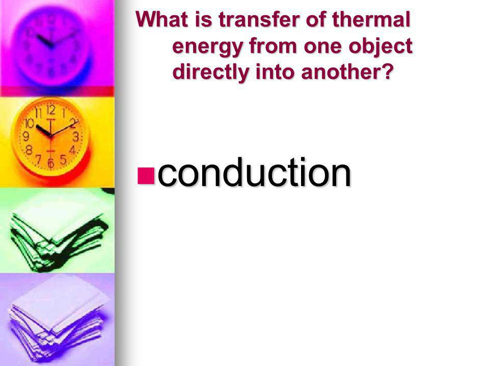 What is transfer of thermal energy from one object directly into another