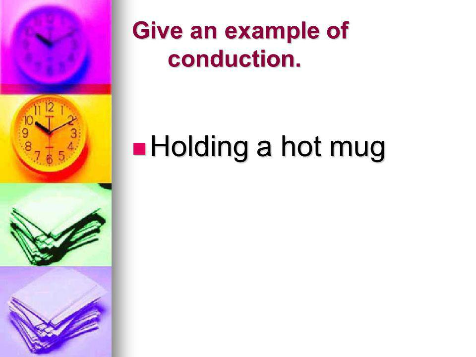 Give an example of conduction.