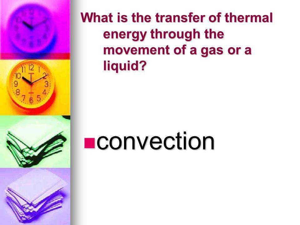 What is the transfer of thermal energy through the movement of a gas or a liquid