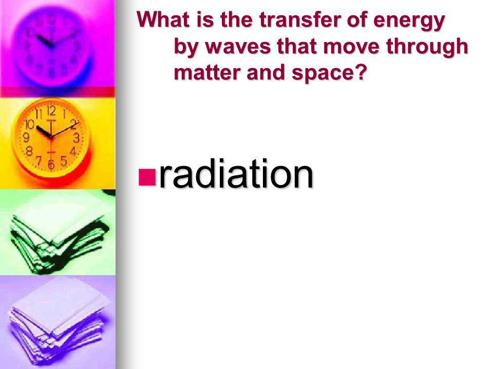 What is the transfer of energy by waves that move through matter and space