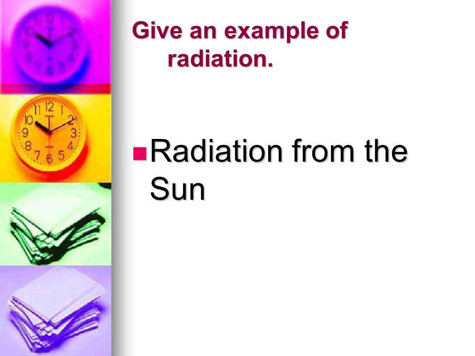 Give an example of radiation.