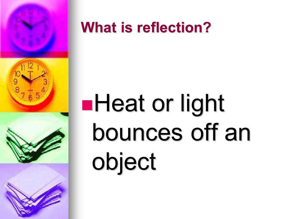 Heat or light bounces off an object