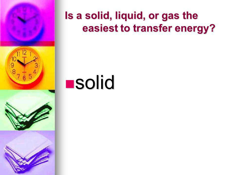 Is a solid, liquid, or gas the easiest to transfer energy