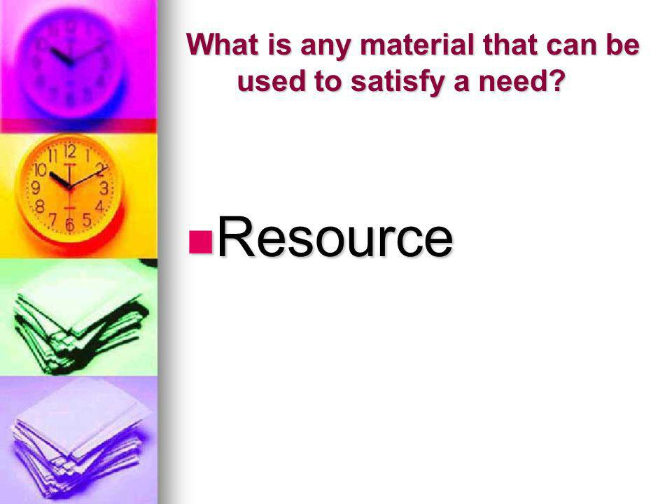 What is any material that can be used to satisfy a need