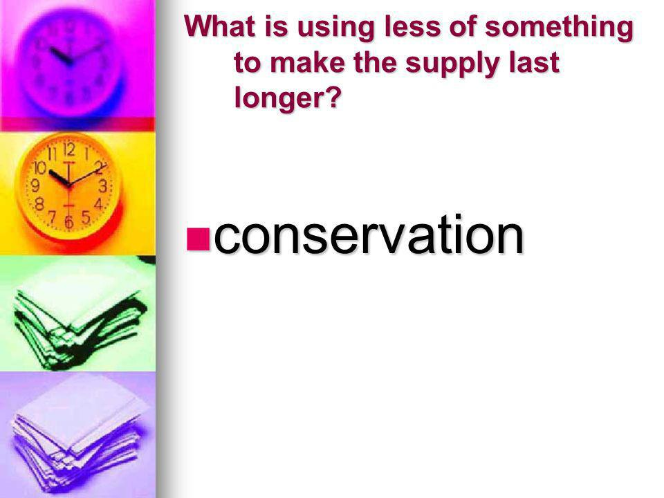 What is using less of something to make the supply last longer