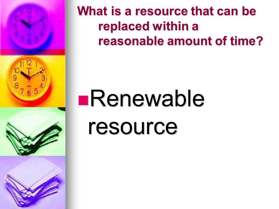 What is a resource that can be replaced within a reasonable amount of time