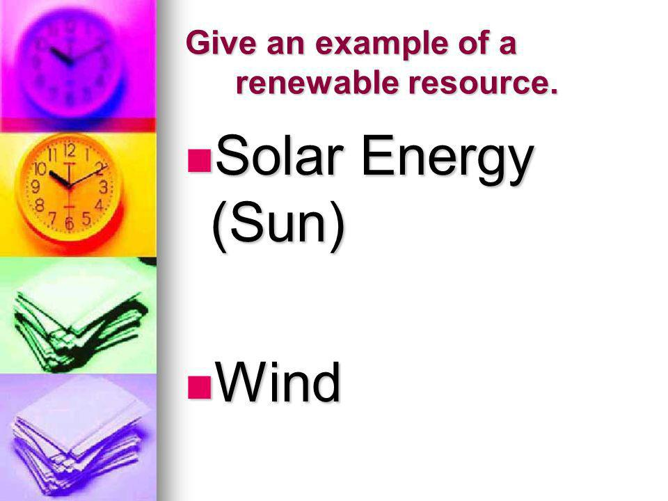 Give an example of a renewable resource.