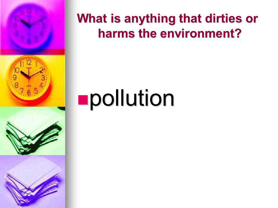 What is anything that dirties or harms the environment