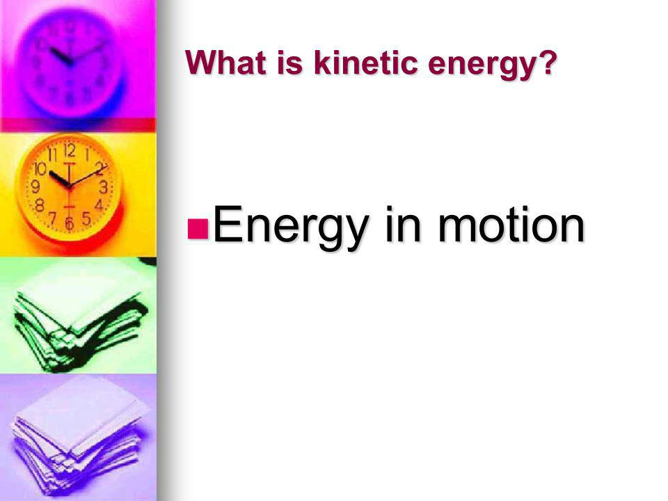 What is kinetic energy Energy in motion
