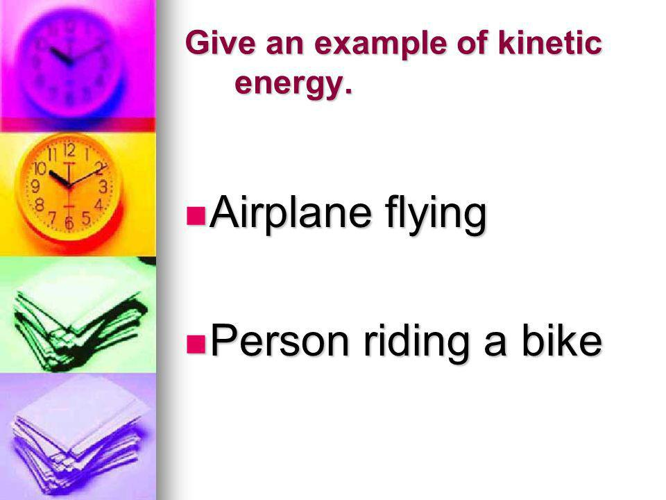 Give an example of kinetic energy.