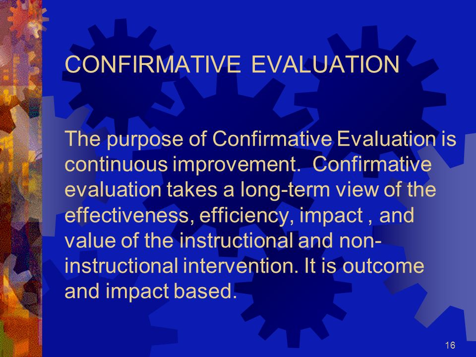 CONFIRMATIVE EVALUATION The purpose of Confirmative Evaluation is continuous improvement.