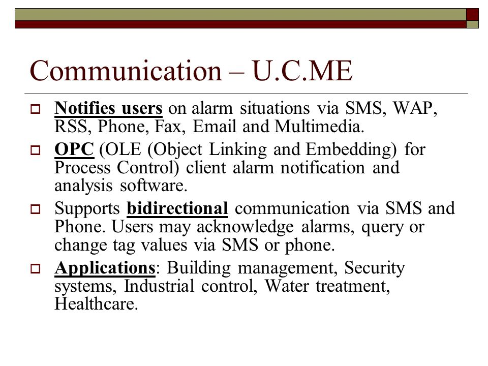 Communication – U.C.ME Notifies users on alarm situations via SMS, WAP, RSS, Phone, Fax, Email and Multimedia.