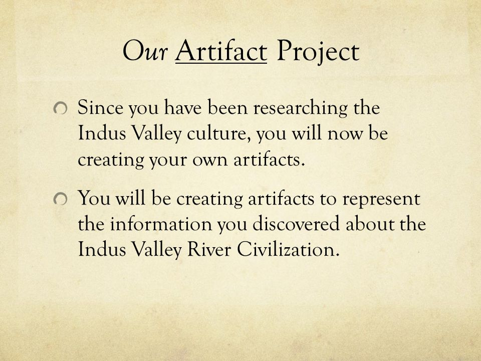 Our Artifact Project Since you have been researching the Indus Valley culture, you will now be creating your own artifacts.