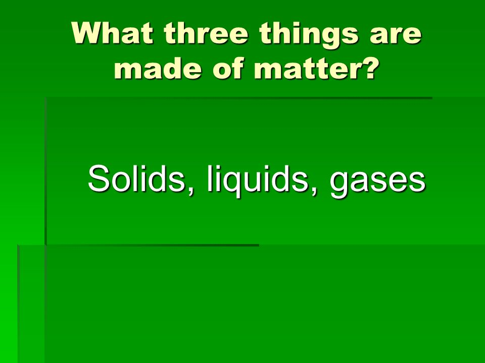 What three things are made of matter