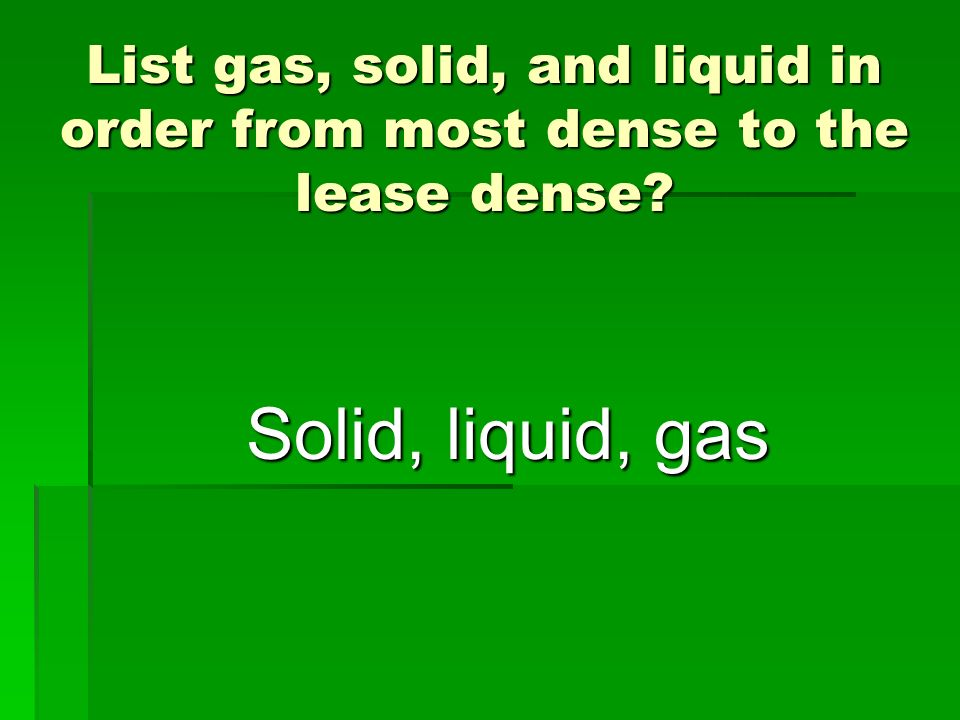 List gas, solid, and liquid in order from most dense to the lease dense