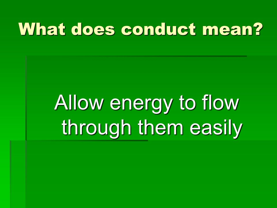 Allow energy to flow through them easily