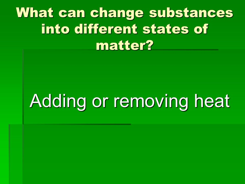 What can change substances into different states of matter
