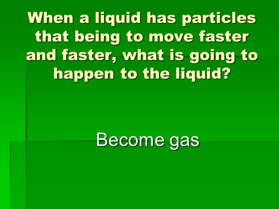 When a liquid has particles that being to move faster and faster, what is going to happen to the liquid