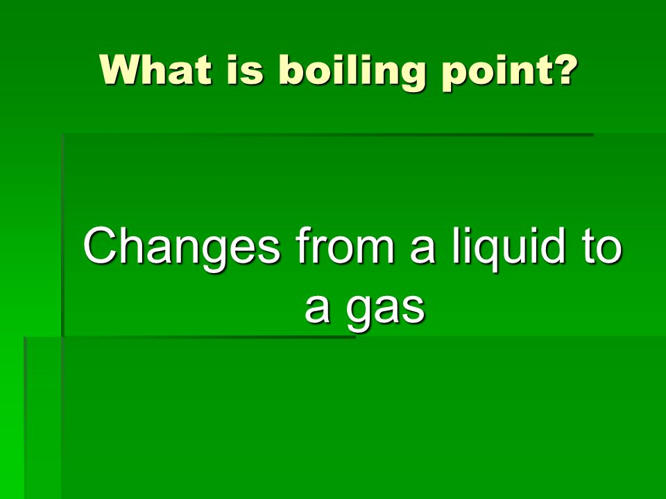 Changes from a liquid to a gas