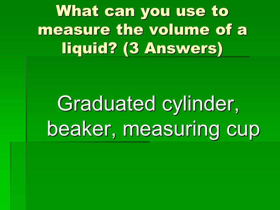 What can you use to measure the volume of a liquid (3 Answers)