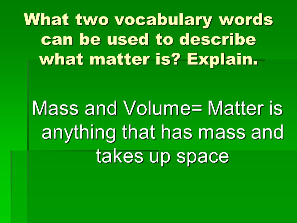 Mass and Volume= Matter is anything that has mass and takes up space