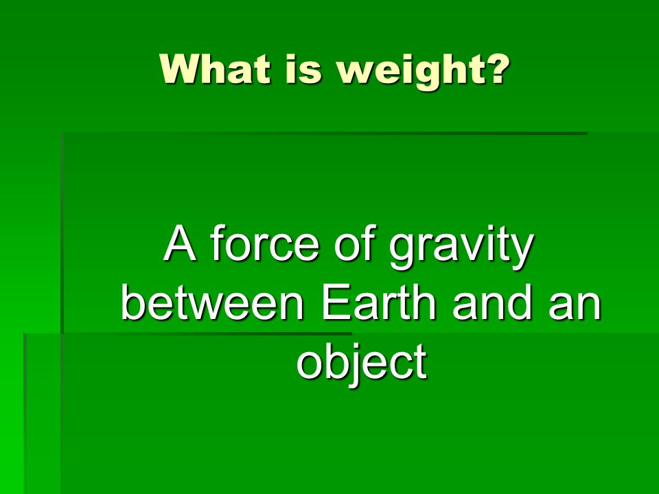 A force of gravity between Earth and an object
