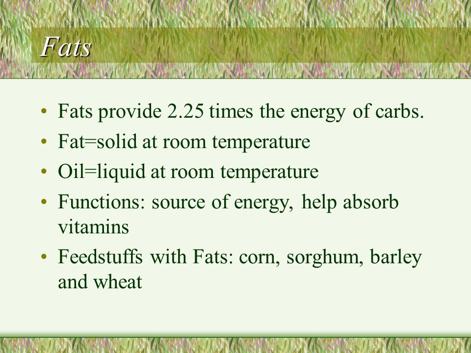 Fats Fats provide 2.25 times the energy of carbs.
