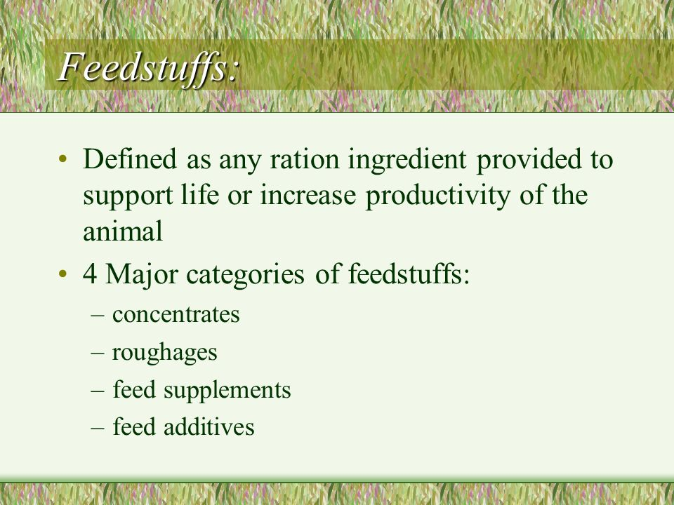 Feedstuffs: Defined as any ration ingredient provided to support life or increase productivity of the animal.