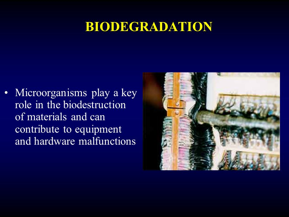 BIODEGRADATION Microorganisms play a key role in the biodestruction of materials and can contribute to equipment and hardware malfunctions.