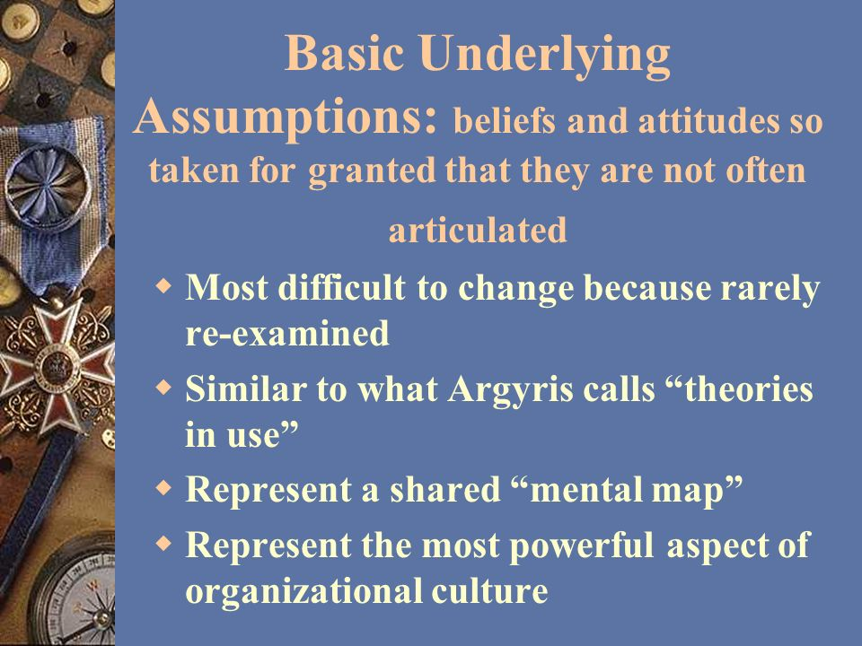 Basic Underlying Assumptions: beliefs and attitudes so taken for granted that they are not often articulated