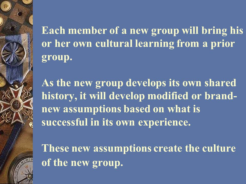 Each member of a new group will bring his or her own cultural learning from a prior group.