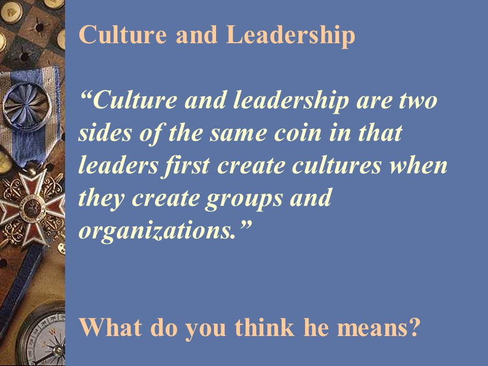 Culture and Leadership Culture and leadership are two sides of the same coin in that leaders first create cultures when they create groups and organizations. What do you think he means