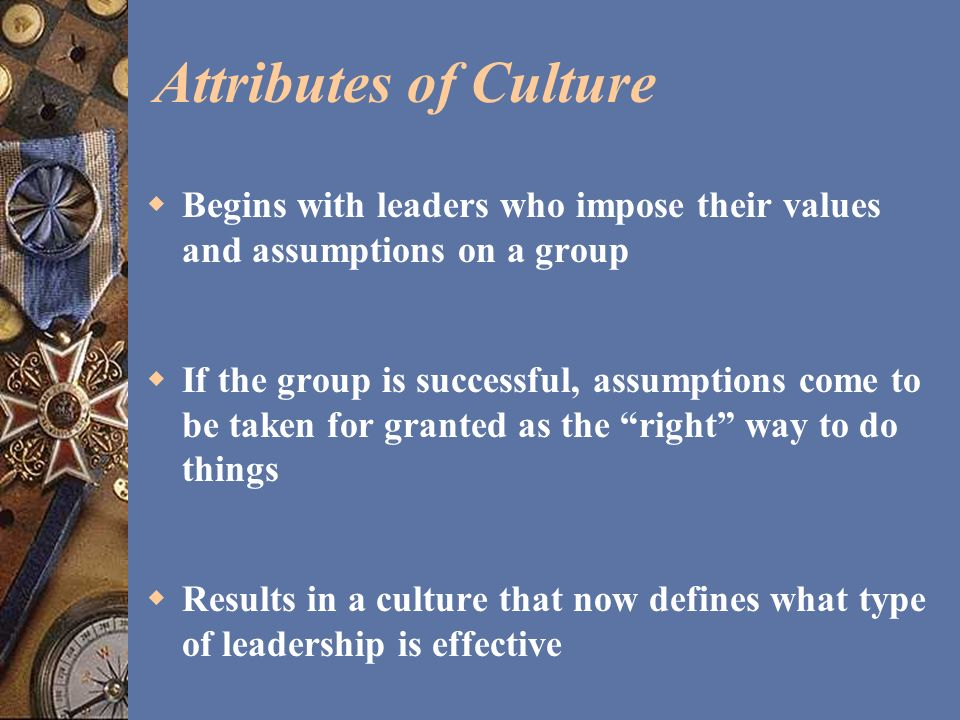 Attributes of Culture Begins with leaders who impose their values and assumptions on a group.