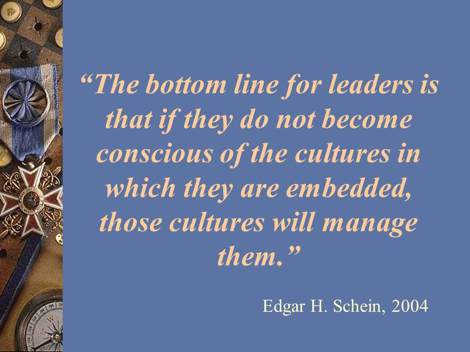 The bottom line for leaders is that if they do not become conscious of the cultures in which they are embedded, those cultures will manage them. Edgar H.