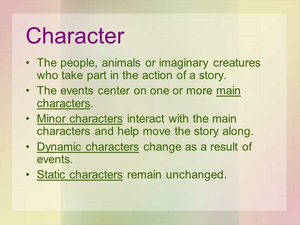 Character The people, animals or imaginary creatures who take part in the action of a story. The events center on one or more main characters.