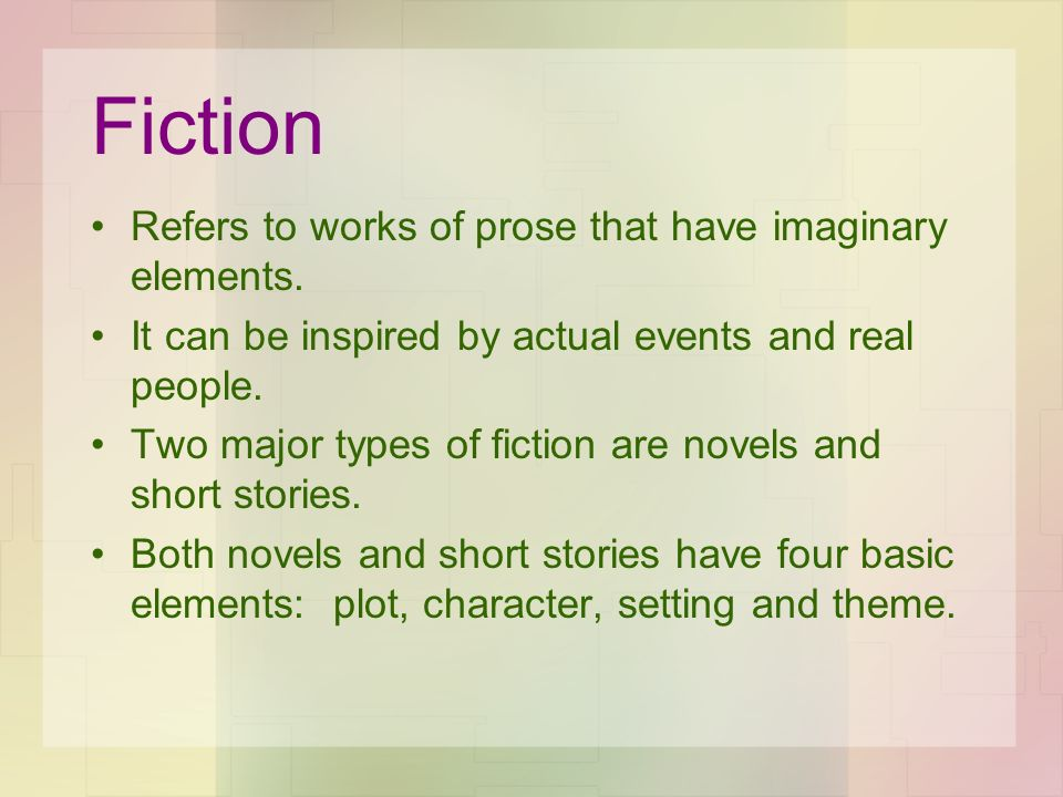 Fiction Refers to works of prose that have imaginary elements.