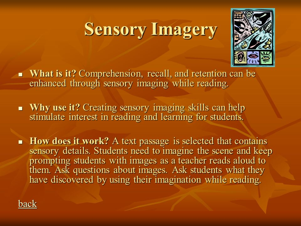 Sensory Imagery What is it Comprehension, recall, and retention can be enhanced through sensory imaging while reading.