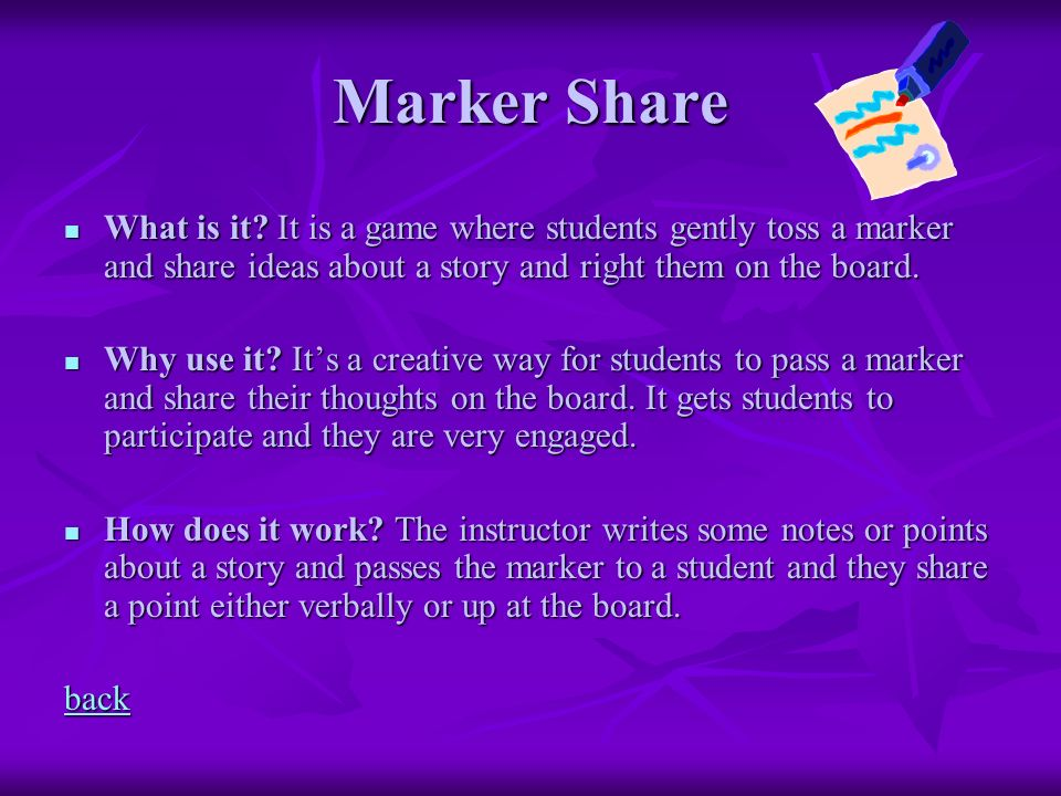 Marker Share What is it It is a game where students gently toss a marker and share ideas about a story and right them on the board.