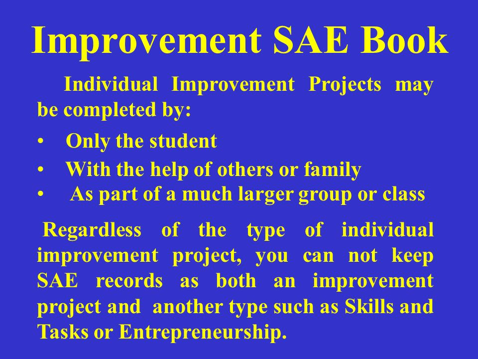 Improvement SAE Book Individual Improvement Projects may be completed by: Only the student. With the help of others or family.