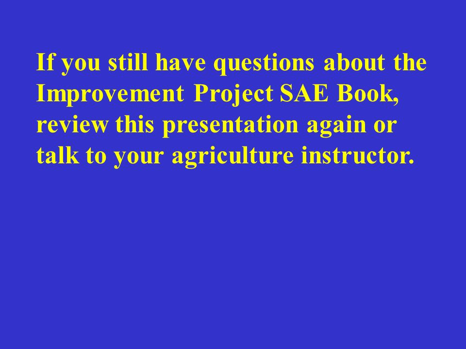 If you still have questions about the Improvement Project SAE Book, review this presentation again or talk to your agriculture instructor.